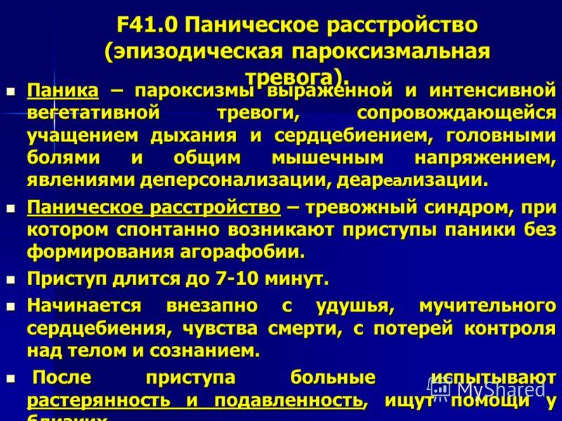 F41.0 Паническое расстройство (эпизодическая пароксизмальная тревога). Паника – пароксизмы выраженной и интенсивной вегетативной тревоги, сопровождающейся учащением дыхания и сердцебиением, головными болями и общим мышечным напряжением, явлениями деп