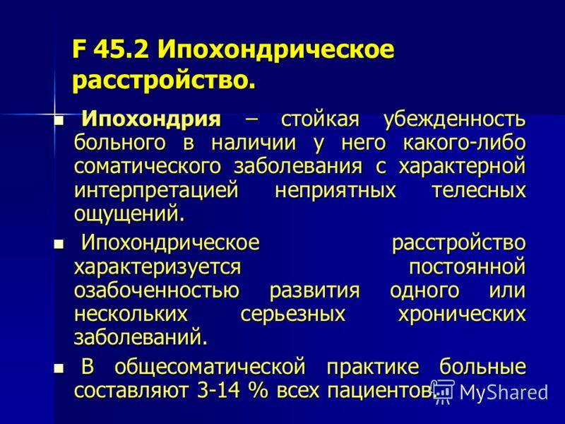 F 45.2 Ипохондрическое расстройство. Ипохондрия – стойкая убежденность больного в наличии у него какого-либо соматического заболевания с характерной интерпретацией неприятных телесных ощущений. Ипохондрия – стойкая убежденность больного в наличии у н