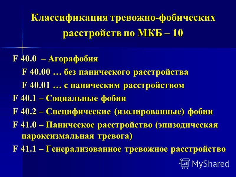 Классификация тревожно-фобических расстройств по МКБ – 10 F 40.0 – Агорафобия F 40.00 … без панического расстройства F 40.00 … без панического расстройства F 40.01 … с паническим расстройством F 40.01 … с паническим расстройством F 40.1 – Социальные