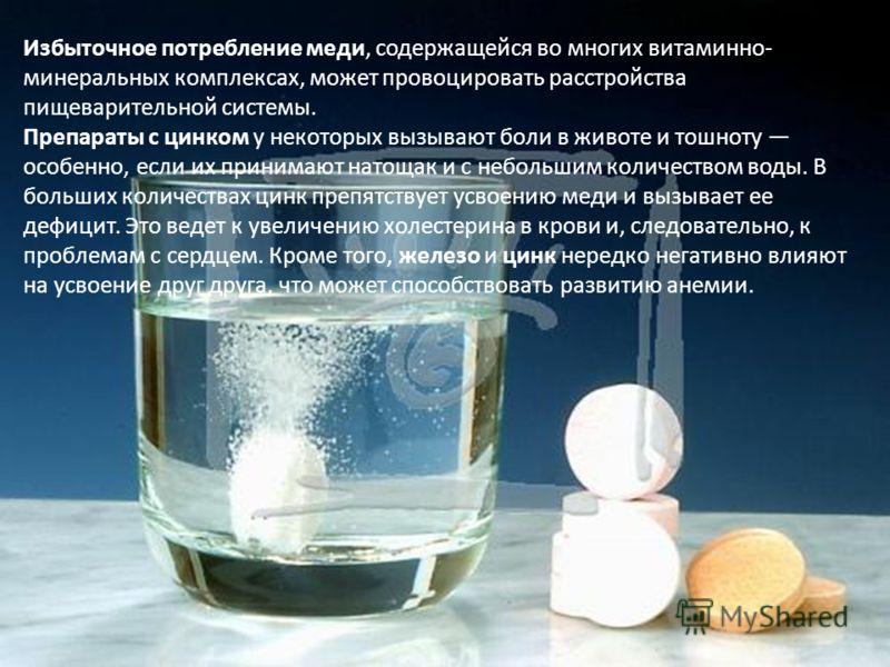 Избыточное потребление меди, содержащейся во многих витаминно- минеральных комплексах, может провоцировать расстройства пищеварительной системы. Препараты с цинком у некоторых вызывают боли в животе и тошноту особенно, если их принимают натощак и с н