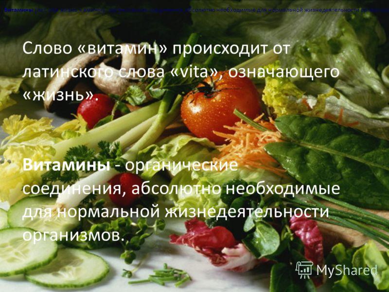 Слово «витамин» происходит от латинского слова «vita», означающего «жизнь». Витамины - органические соединения, абсолютно необходимые для нормальной жизнедеятельности организмов. Витамины (лат. vita жизнь + амины) - органические соединения, абсолютно