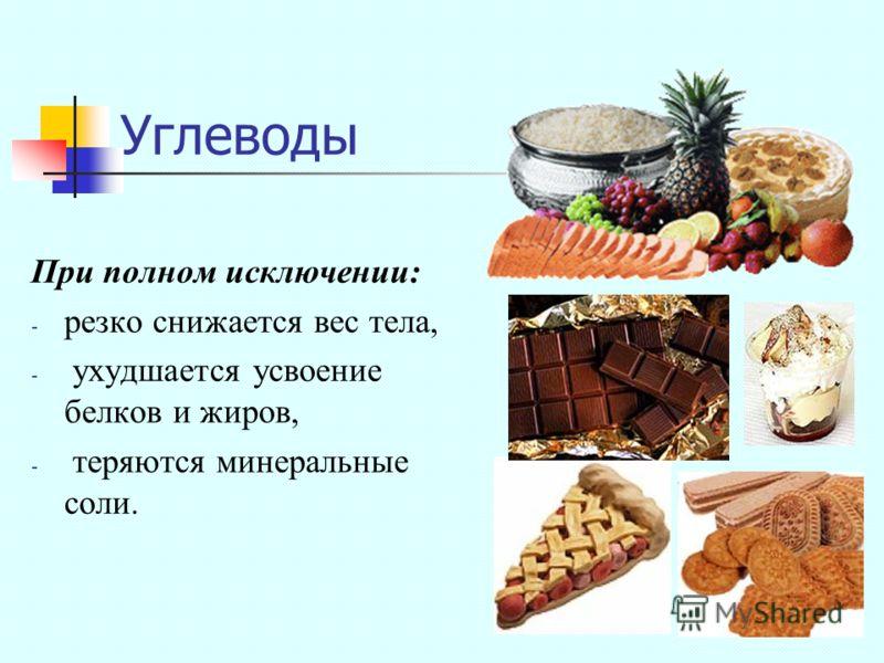 Углеводы При полном исключении: - резко снижается вес тела, - ухудшается усвоение белков и жиров, - теряются минеральные соли.