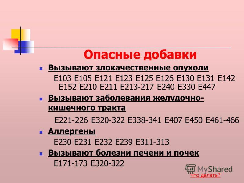 Вызывают злокачественные опухоли E103 E105 E121 E123 E125 E126 E130 E131 E142 E152 E210 E211 E213-217 E240 E330 E447 Вызывают заболевания желудочно- кишечного тракта E221-226 E320-322 E338-341 E407 E450 E461-466 Аллергены E230 E231 E232 E239 E311-313