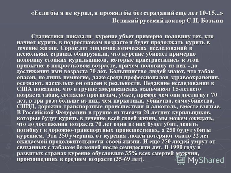 «Если бы я не курил, я прожил бы без страданий еще лет 10-15...» Великий русский доктор С.П. Боткин Статистики показали- курение убьет примерно половину тех, кто начнет курить в подростковом возрасте и будет продолжать курить в течение жизни. Сорок л