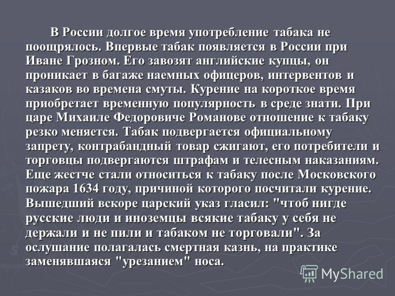 В России долгое время употребление табака не поощрялось. Впервые табак появляется в России при Иване Грозном. Его завозят английские купцы, он проникает в багаже наемных офицеров, интервентов и казаков во времена смуты. Курение на короткое время прио