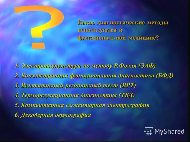 Какие диагностические методы используются в функциональной медицине? 1. Электроакупунктура по методу Р.Фолля (ЭАФ) 2. Биоэлектронная функциональная диагностика (БФД) 3. Вегетативный резонансный тест (ВРТ) 4. Терморегуляционная диагностика (ТВД) 5. Ко