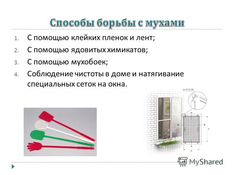 1. С помощью клейких пленок и лент ; 2. С помощью ядовитых химикатов ; 3. С помощью мухобоек ; 4. Соблюдение чистоты в доме и натягивание специальных сеток на окна.