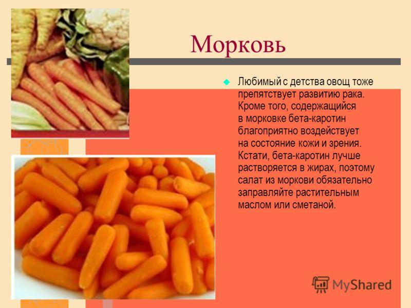 Морковь Любимый с детства овощ тоже препятствует развитию рака. Кроме того, содержащийся в морковке бета-каротин благоприятно воздействует на состояние кожи и зрения. Кстати, бета-каротин лучше растворяется в жирах, поэтому салат из моркови обязатель