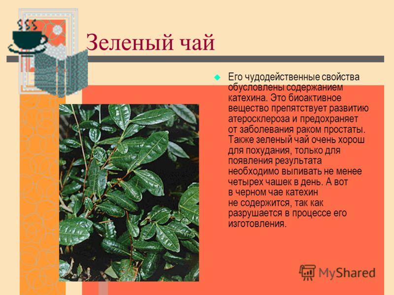 Зеленый чай Его чудодейственные свойства обусловлены содержанием катехина. Это биоактивное вещество препятствует развитию атеросклероза и предохраняет от заболевания раком простаты. Также зеленый чай очень хорош для похудания, только для появления ре