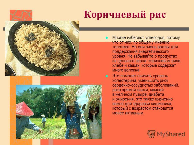 Коричневый рис Многие избегают углеводов, потому что от них, по общему мнению, толстеют. Но они очень важны для поддержания энергетического уровня. Не забывайте о продуктах из цельного зерна: коричневом рисе, хлебе и кашах, которые содержат много вол