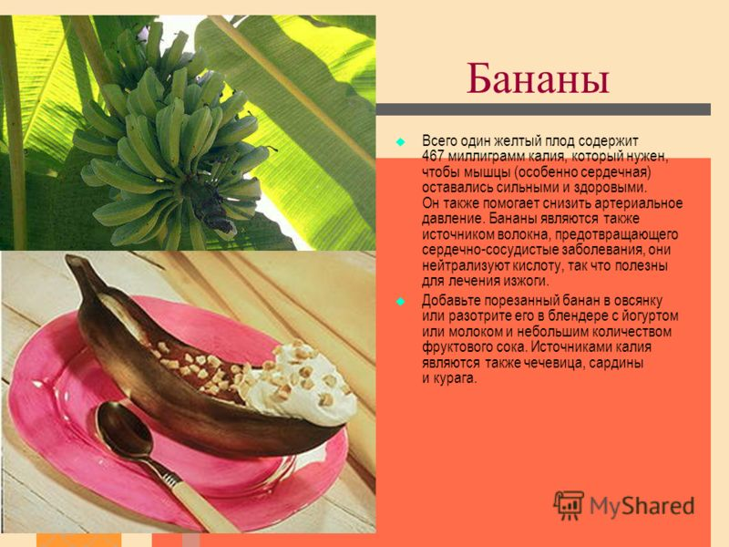 Бананы Всего один желтый плод содержит 467 миллиграмм калия, который нужен, чтобы мышцы (особенно сердечная) оставались сильными и здоровыми. Он также помогает снизить артериальное давление. Бананы являются также источником волокна, предотвращающего