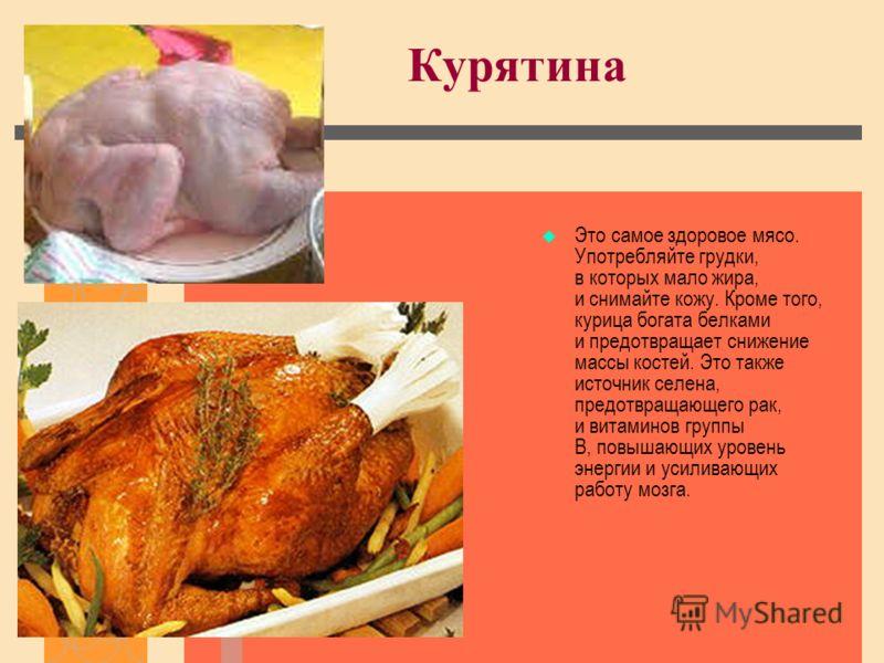 Курятина Это самое здоровое мясо. Употребляйте грудки, в которых мало жира, и снимайте кожу. Кроме того, курица богата белками и предотвращает снижение массы костей. Это также источник селена, предотвращающего рак, и витаминов группы B, повышающих ур