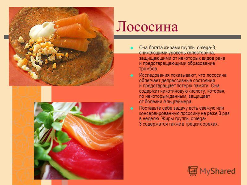 Лососина Она богата жирами группы omega-3, снижающими уровень холестерина, защищающими от некоторых видов рака и предотвращающими образование тромбов. Исследования показывают, что лососина облегчает депрессивные состояния и предотвращает потерю памят