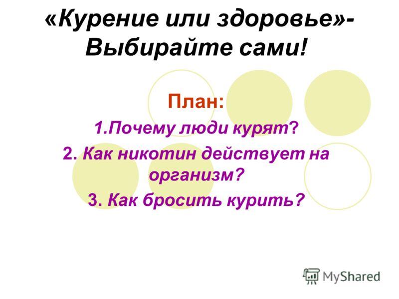 «Курение или здоровье»- Выбирайте сами! План: 1.Почему люди курят? 2. Как никотин действует на организм? 3. Как бросить курить?
