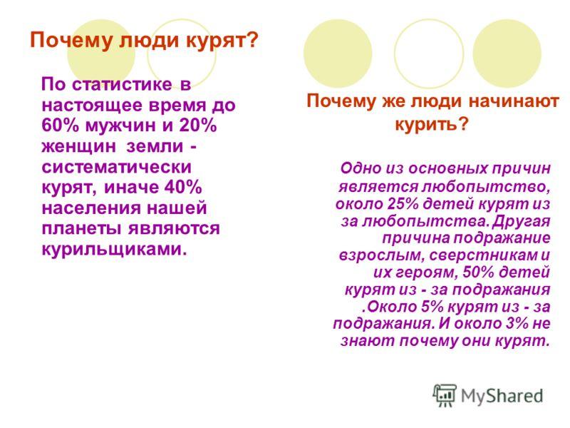 Почему люди курят? По статистике в настоящее время до 60% мужчин и 20% женщин земли - систематически курят, иначе 40% населения нашей планеты являются курильщиками. Одно из основных причин является любопытство, около 25% детей курят из за любопытства