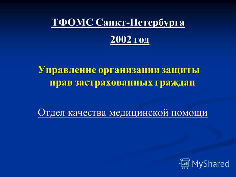 ТФОМС Санкт-Петербурга 2002 год Управление организации защиты прав застрахованных граждан Отдел качества медицинской помощи