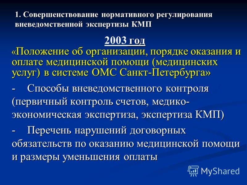 1. Совершенствование нормативного регулирования вневедомственной экспертизы КМП год 2003 год « Положение об организации, порядке оказания и оплате медицинской помощи (медицинских услуг) в системе ОМС Санкт-Петербурга» - Способы вневедомственного конт