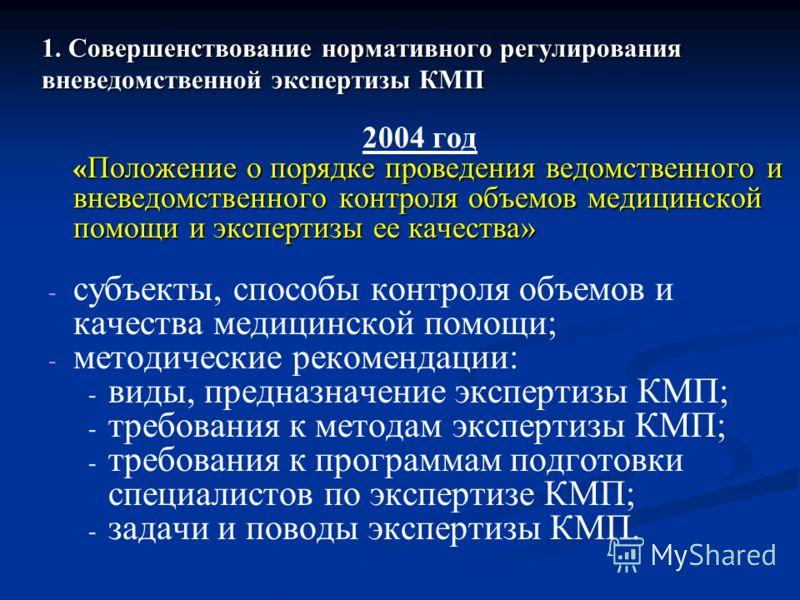 1. Совершенствование нормативного регулирования вневедомственной экспертизы КМП 2004 год « Положение о порядке проведения ведомственного и вневедомственного контроля объемов медицинской помощи и экспертизы ее качества» - - субъекты, способы контроля