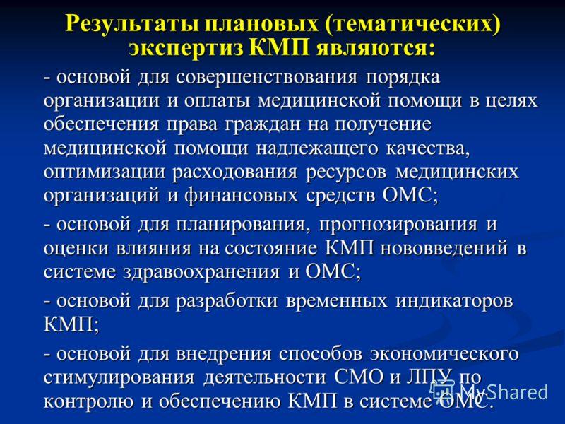 Результаты плановых (тематических) экспертиз КМП являются: - основой для совершенствования порядка организации и оплаты медицинской помощи в целях обеспечения права граждан на получение медицинской помощи надлежащего качества, оптимизации расходовани