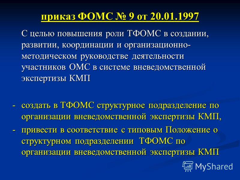 приказ ФОМС 9 от 20.01.1997 С целью повышения роли ТФОМС в создании, развитии, координации и организационно- методическом руководстве деятельности участников ОМС в системе вневедомственной экспертизы КМП - создать в ТФОМС структурное подразделение по