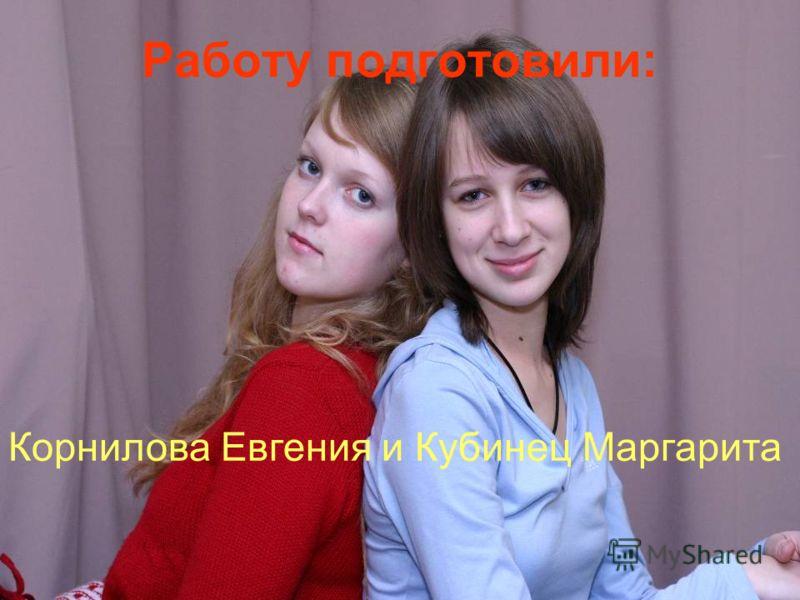 Работу подготовили: Корнилова Евгения и Кубинец Маргарита