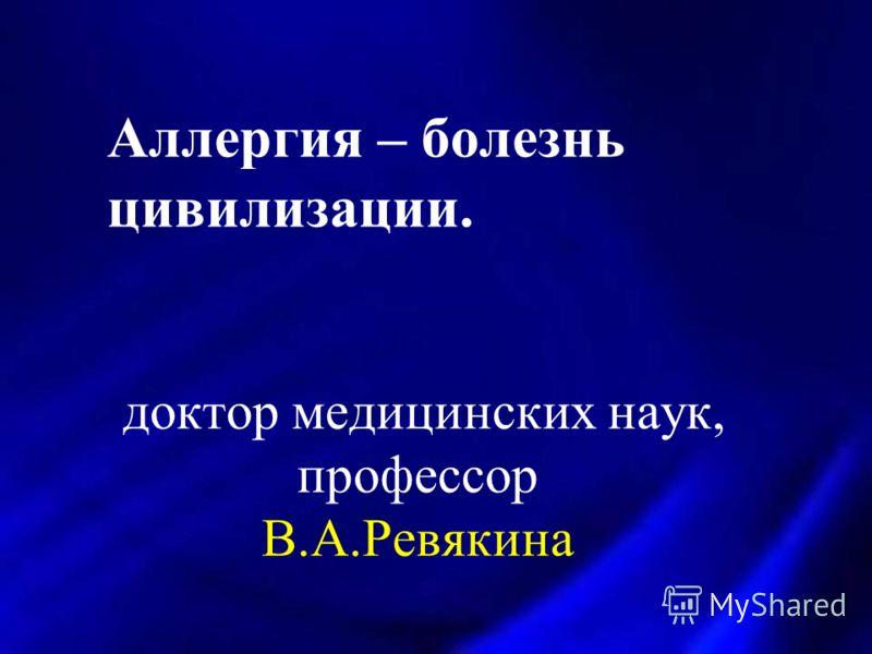доктор медицинских наук, профессор В.А.Ревякина Аллергия – болезнь цивилизации.