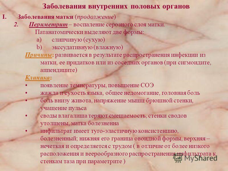 Заболевания внутренних половых органов I.Заболевания матки (продолжение) 2.Периметрит – воспаление серозного слоя матки. Патанатомически выделяют две формы: a)слипчивую (сухую) b)экссудативную (влажную) Причины: развивается в результате распространен