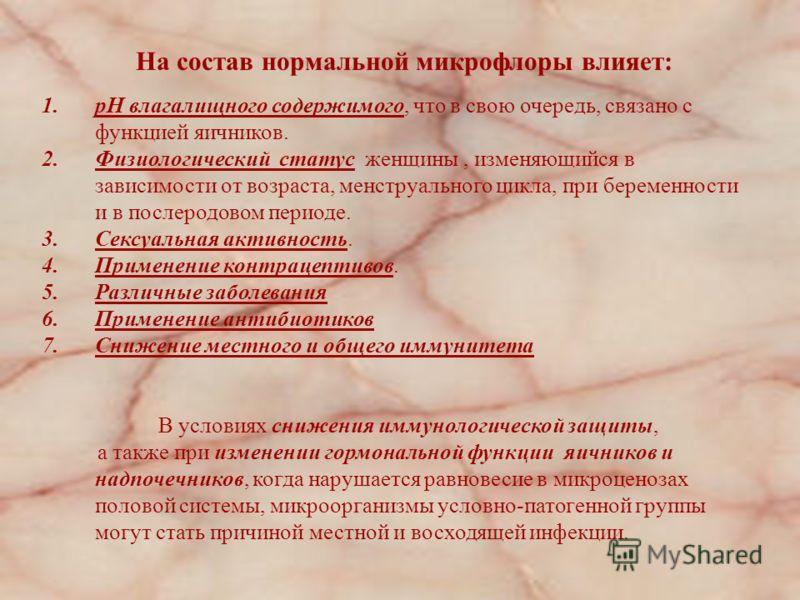На состав нормальной микрофлоры влияет: 1.pH влагалищного содержимого, что в свою очередь, связано с функцией яичников. 2.Физиологический статус женщины, изменяющийся в зависимости от возраста, менструального цикла, при беременности и в послеродовом