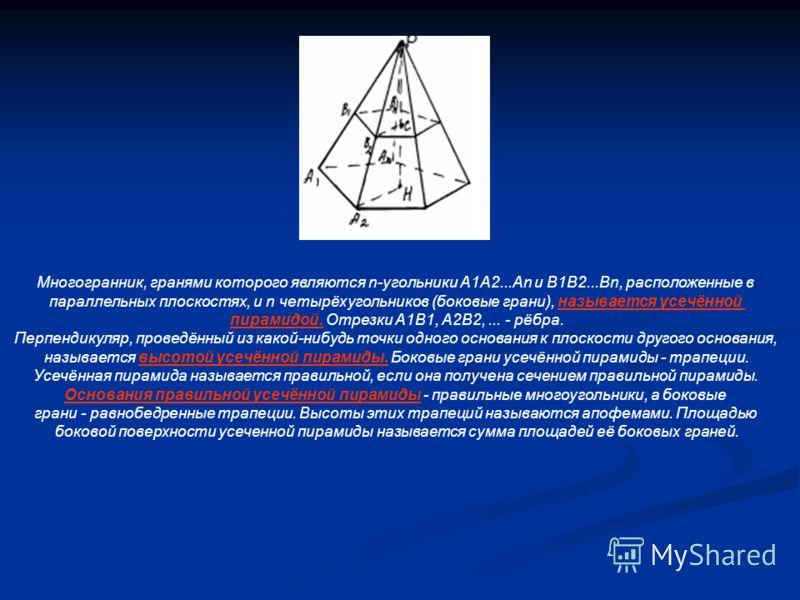 Многогранник, гранями которого являются n-угольники А1А2...Аn и B1B2...Bn, расположенные в параллельных плоскостях, и n четырёхугольников (боковые грани), называется усечённой пирамидой. Отрезки А1B1, А2B2,... - рёбра. Перпендикуляр, проведённый из к