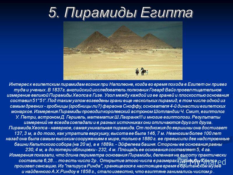 Интерес к египетским пирамидам возник при Наполеоне, когда во время похода в Египет он привез туда и ученых. В 1837г. английский исследователь полковник Говард Вайз провел тщательное измерение великой Пирамиды Хеопса в Гизе. Угол между каждой из ее г