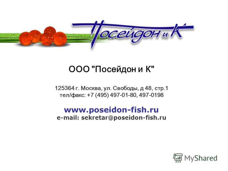 ООО Посейдон и К 125364 г. Москва, ул. Свободы, д 48, стр.1 тел/факс: +7 (495) 497-01-80, 497-0198 www.poseidon-fish.ru e-mail: sekretar@poseidon-fish.ru