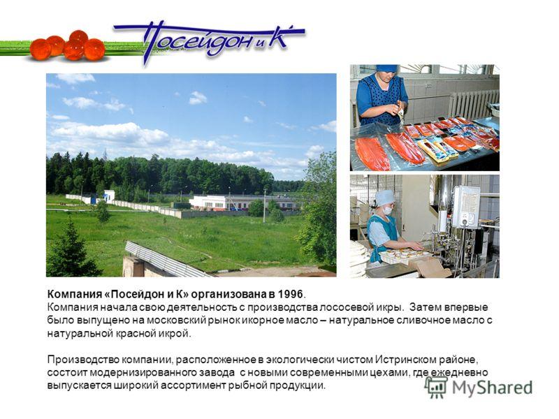 Компания «Посейдон и К» организована в 1996. Компания начала свою деятельность с производства лососевой икры. Затем впервые было выпущено на московский рынок икорное масло – натуральное сливочное масло с натуральной красной икрой. Производство компан