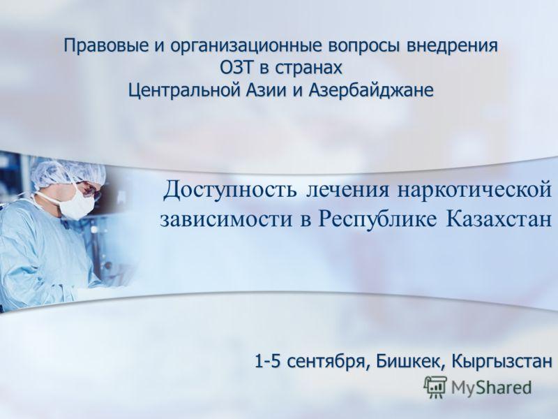 Правовые и организационные вопросы внедрения ОЗТ в странах Центральной Азии и Азербайджане 1-5 сентября, Бишкек, Кыргызстан Доступность лечения наркотической зависимости в Республике Казахстан