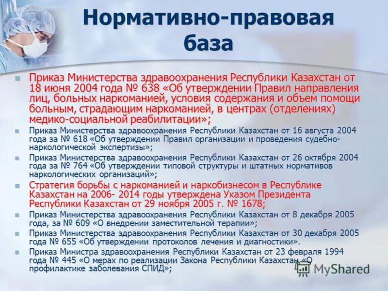Нормативно-правовая база Приказ Министерства здравоохранения Республики Казахстан от 18 июня 2004 года 638 «Об утверждении Правил направления лиц, больных наркоманией, условия содержания и объем помощи больным, страдающим наркоманией, в центрах (отде