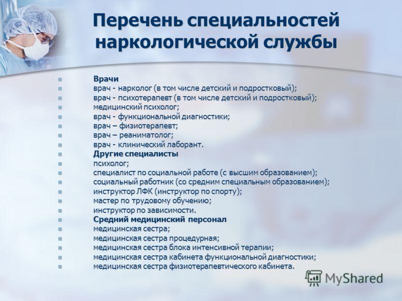 Перечень специальностей наркологической службы Врачи Врачи врач - нарколог (в том числе детский и подростковый); врач - нарколог (в том числе детский и подростковый); врач - психотерапевт (в том числе детский и подростковый); врач - психотерапевт (в