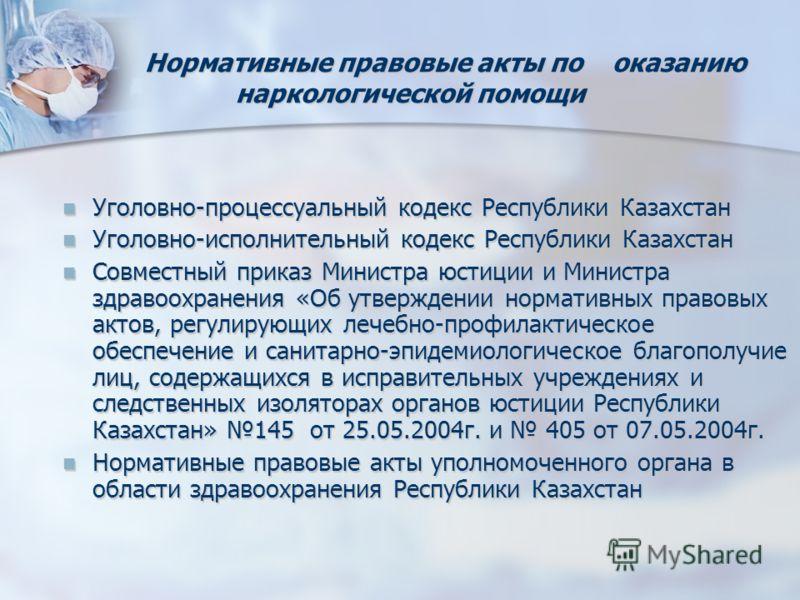 Нормативные правовые акты по оказанию наркологической помощи Нормативные правовые акты по оказанию наркологической помощи Уголовно-процессуальный кодекс Республики Казахстан Уголовно-процессуальный кодекс Республики Казахстан Уголовно-исполнительный