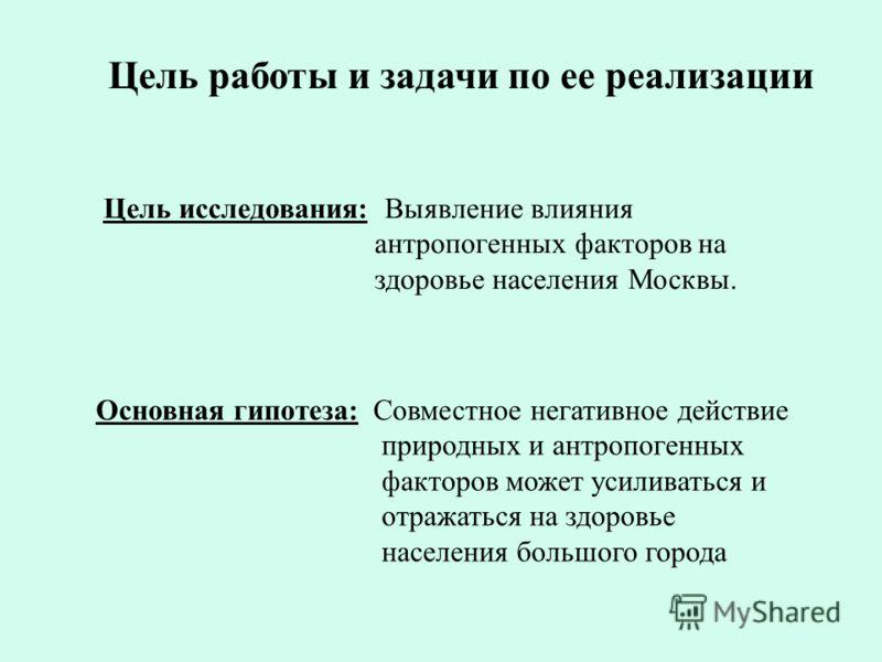 Цель работы и задачи по ее реализации Цель исследования: Выявление влияния антропогенных факторов на здоровье населения Москвы. Основная гипотеза: Совместное негативное действие природных и антропогенных факторов может усиливаться и отражаться на здо