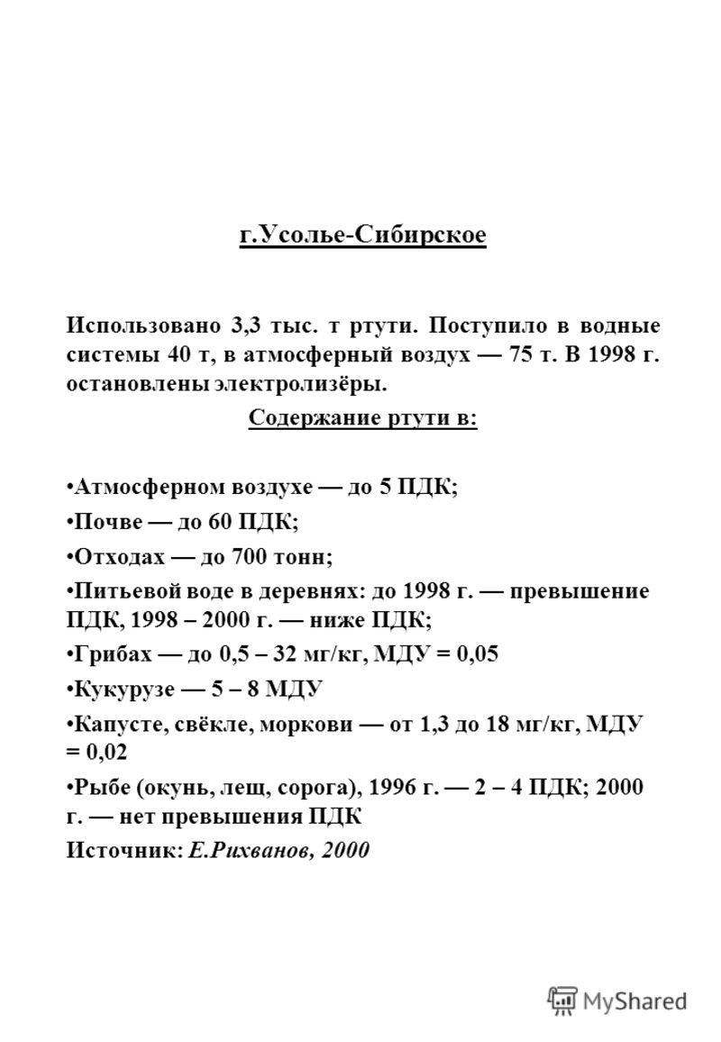 г.Усолье-Сибирское Использовано 3,3 тыс. т ртути. Поступило в водные системы 40 т, в атмосферный воздух 75 т. В 1998 г. остановлены электролизёры. Содержание ртути в: Атмосферном воздухе до 5 ПДК; Почве до 60 ПДК; Отходах до 700 тонн; Питьевой воде в
