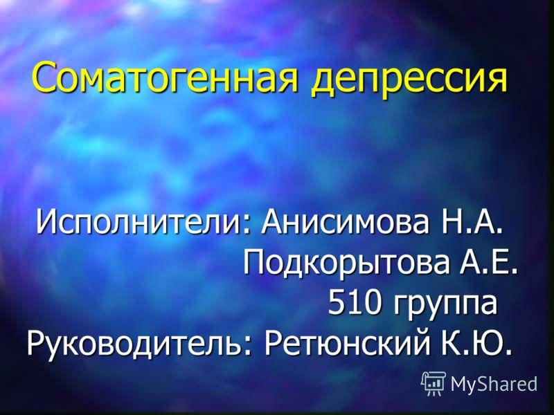 Соматогенная депрессия Исполнители: Анисимова Н.А. Подкорытова А.Е. 510 группа Руководитель: Ретюнский К.Ю.