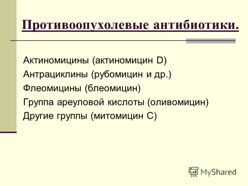 Противоопухолевые антибиотики. Актиномицины (актиномицин D) Антрациклины (рубомицин и др.) Флеомицины (блеомицин) Группа ареуловой кислоты (оливомицин) Другие группы (митомицин С)