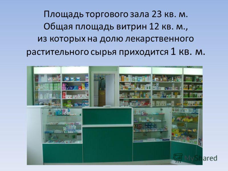 Площадь торгового зала 23 кв. м. Общая площадь витрин 12 кв. м., из которых на долю лекарственного растительного сырья приходится 1 кв. м.