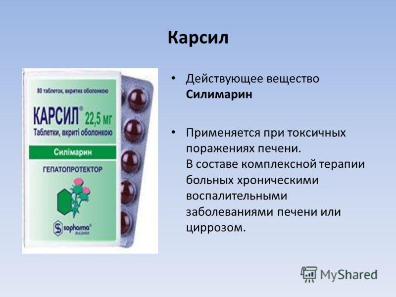 Карсил Действующее вещество Силимарин Применяется при токсичных поражениях печени. В составе комплексной терапии больных хроническими воспалительными заболеваниями печени или циррозом.