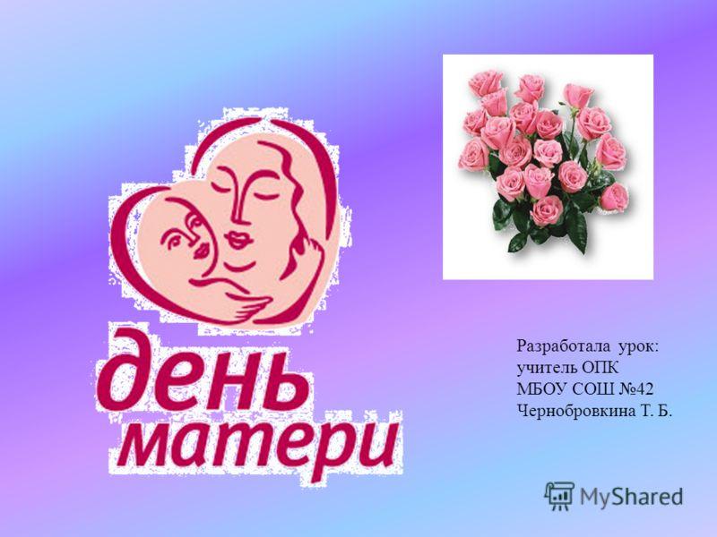 Разработала урок: учитель ОПК МБОУ СОШ 42 Чернобровкина Т. Б.