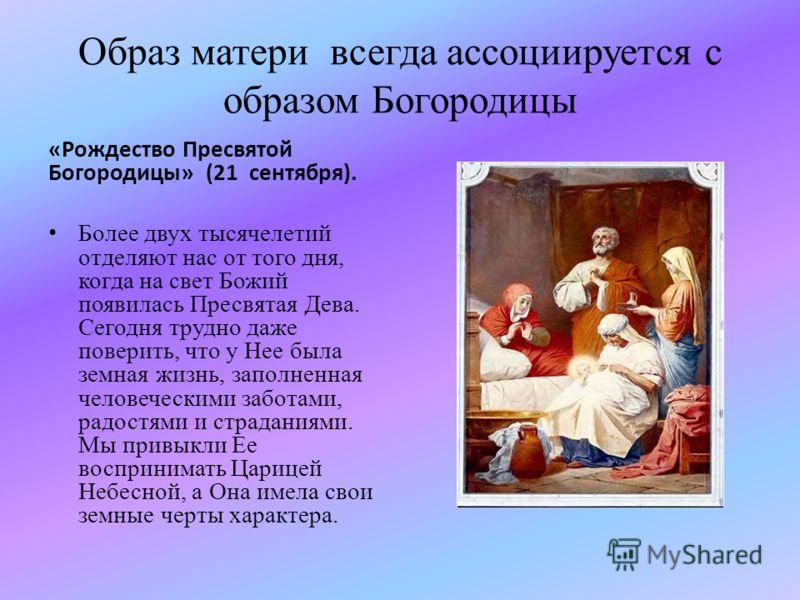 Образ матери всегда ассоциируется с образом Богородицы «Рождество Пресвятой Богородицы» (21 сентября). Более двух тысячелетий отделяют нас от того дня, когда на свет Божий появилась Пресвятая Дева. Сегодня трудно даже поверить, что у Нее была земная