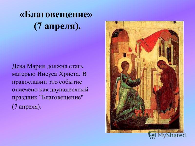 «Благовещение» (7 апреля). Дева Мария должна стать матерью Иисуса Христа. В православии это событие отмечено как двунадесятый праздник Благовещение (7 апреля).