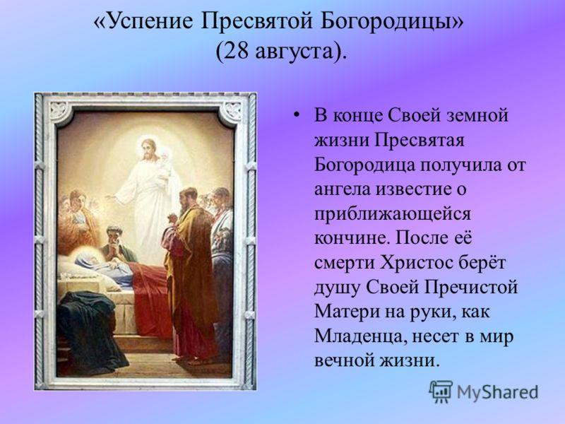 «Успение Пресвятой Богородицы» (28 августа). В конце Своей земной жизни Пресвятая Богородица получила от ангела известие о приближающейся кончине. После её смерти Христос берёт душу Своей Пречистой Матери на руки, как Младенца, несет в мир вечной жиз