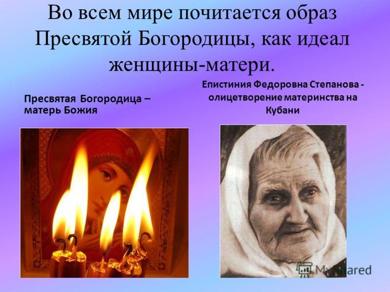 Во всем мире почитается образ Пресвятой Богородицы, как идеал женщины-матери. Пресвятая Богородица – матерь Божия Епистиния Федоровна Степанова - олицетворение материнства на Кубани