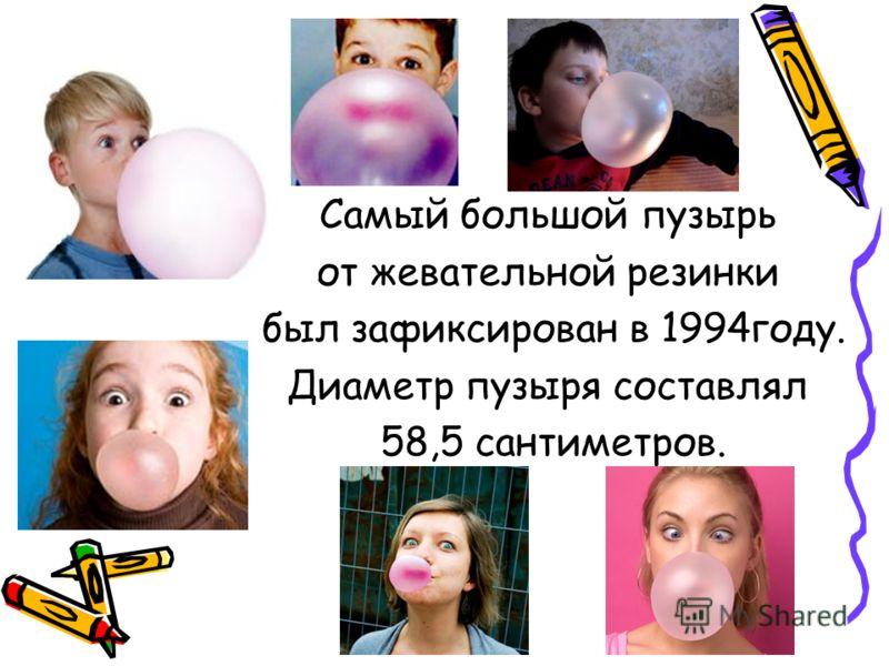 Самый большой пузырь от жевательной резинки был зафиксирован в 1994году. Диаметр пузыря составлял 58,5 сантиметров.