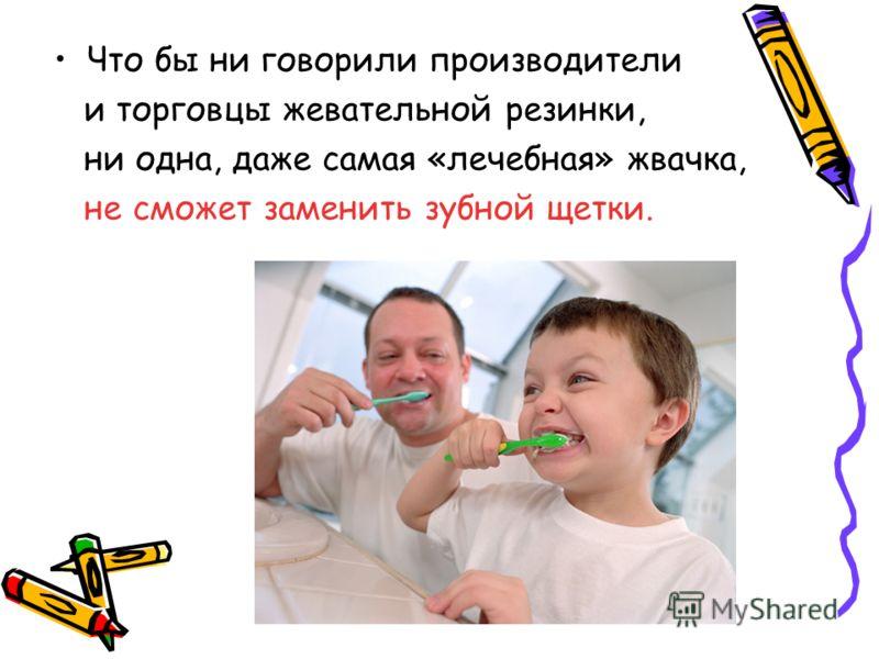 Что бы ни говорили производители и торговцы жевательной резинки, ни одна, даже самая «лечебная» жвачка, не сможет заменить зубной щетки.