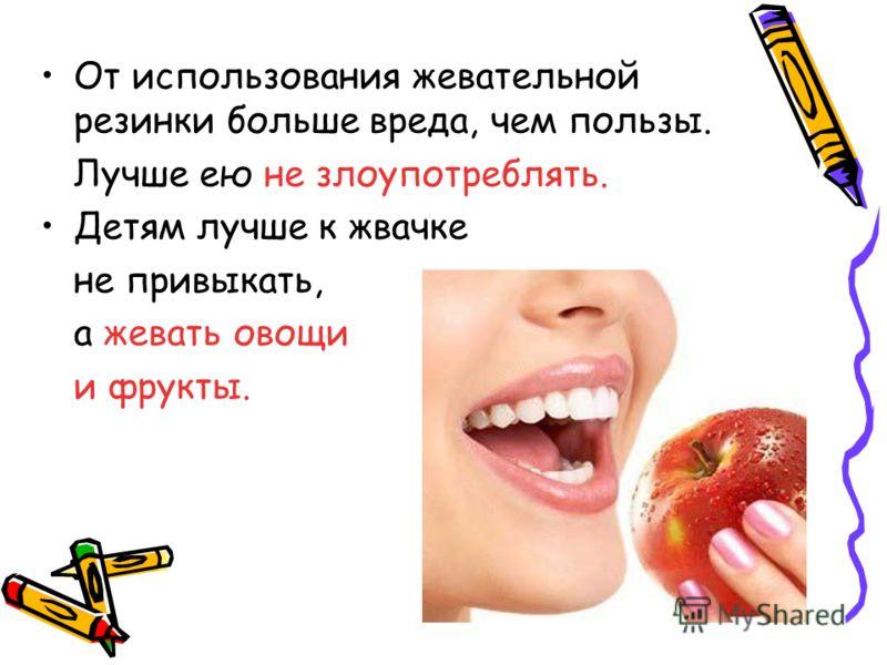 От использования жевательной резинки больше вреда, чем пользы. Лучше ею не злоупотреблять. Детям лучше к жвачке не привыкать, а жевать овощи и фрукты.